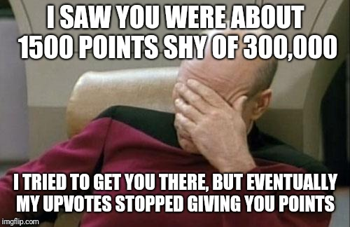 Captain Picard Facepalm Meme | I SAW YOU WERE ABOUT 1500 POINTS SHY OF 300,000 I TRIED TO GET YOU THERE, BUT EVENTUALLY MY UPVOTES STOPPED GIVING YOU POINTS | image tagged in memes,captain picard facepalm | made w/ Imgflip meme maker