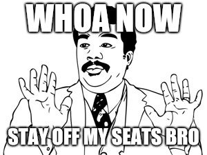 Neil deGrasse Tyson Meme | WHOA NOW STAY OFF MY SEATS BRO | image tagged in memes,neil degrasse tyson | made w/ Imgflip meme maker