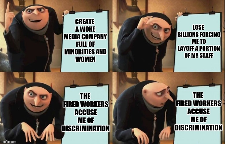 Despicable Me Diabolical Plan Gru Template |  LOSE BILLIONS FORCING ME TO LAYOFF A PORTION OF MY STAFF; CREATE A WOKE MEDIA COMPANY FULL OF MINORITIES AND WOMEN; THE FIRED WORKERS ACCUSE ME OF DISCRIMINATION; THE FIRED WORKERS ACCUSE ME OF DISCRIMINATION | image tagged in despicable me diabolical plan gru template | made w/ Imgflip meme maker