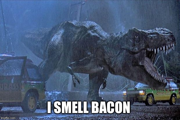 jurassic park t rex |  I SMELL BACON | image tagged in jurassic park t rex | made w/ Imgflip meme maker