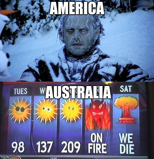 in mid-eastern america we're freezing, but australia has record-breaking heat right now |  AMERICA; AUSTRALIA | image tagged in freezing cold,memes,hot outside,america,weather,whack | made w/ Imgflip meme maker