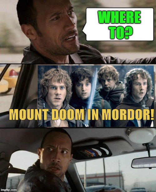 The Quest To Destroy The One Ring! | WHERE TO? MOUNT DOOM IN MORDOR! | image tagged in memes,the rock driving,lord of the rings,mordor | made w/ Imgflip meme maker