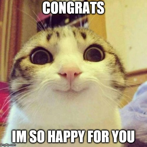 Smiling Cat Meme | CONGRATS IM SO HAPPY FOR YOU | image tagged in memes,smiling cat | made w/ Imgflip meme maker