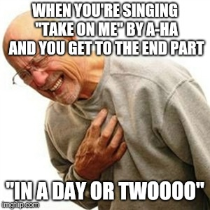 "Right In The Childhood Meme | WHEN YOU'RE SINGING ""TAKE ON ME"" BY A-HA AND YOU GET TO THE END PART ""IN A DAY OR TWOOOO"" 