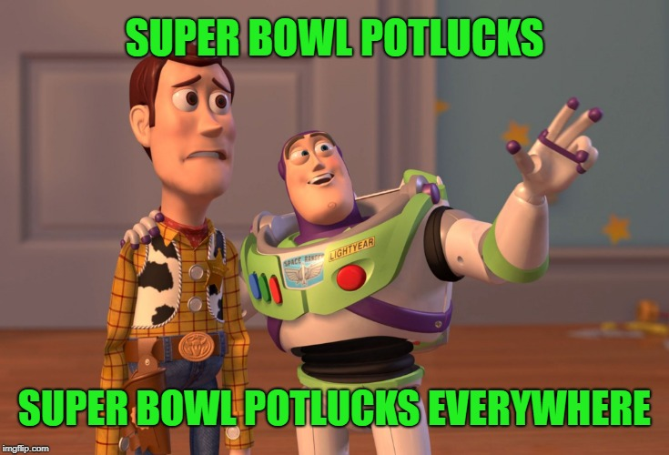 At my office today... | SUPER BOWL POTLUCKS SUPER BOWL POTLUCKS EVERYWHERE | image tagged in memes,x x everywhere,super bowl,potluck,food memes,too much food | made w/ Imgflip meme maker