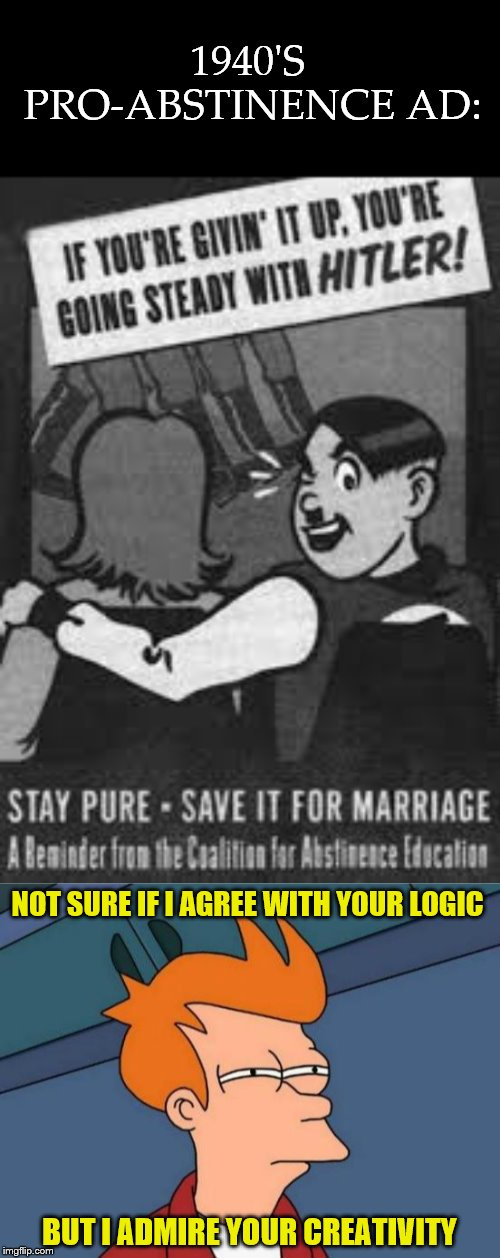 1940'S PRO-ABSTINENCE AD: NOT SURE IF I AGREE WITH YOUR LOGIC BUT I ADMIRE YOUR CREATIVITY | image tagged in memes,futurama fry,hitler,funny,abstinence,henrykrinkle | made w/ Imgflip meme maker