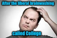 After the liberal brainwashing called College | made w/ Imgflip meme maker