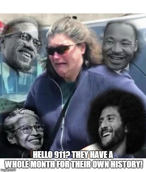 HELLO 911? THEY HAVE A WHOLE MONTH FOR THEIR OWN HISTORY! | image tagged in black history month | made w/ Imgflip meme maker