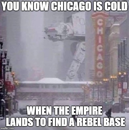 Seriously though, stay safe. | YOU KNOW CHICAGO IS COLD WHEN THE EMPIRE LANDS TO FIND A REBEL BASE | image tagged in star wars,chicago,cold,polar vortex | made w/ Imgflip meme maker