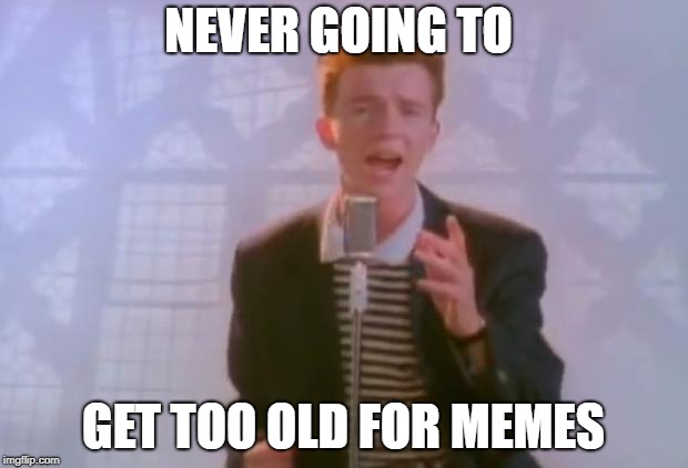 Rick Astley | NEVER GOING TO GET TOO OLD FOR MEMES | image tagged in rick astley | made w/ Imgflip meme maker