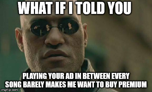 Spotify hates me | WHAT IF I TOLD YOU PLAYING YOUR AD IN BETWEEN EVERY SONG BARELY MAKES ME WANT TO BUY PREMIUM | image tagged in memes,matrix morpheus,matrix,funny,spotify,music | made w/ Imgflip meme maker