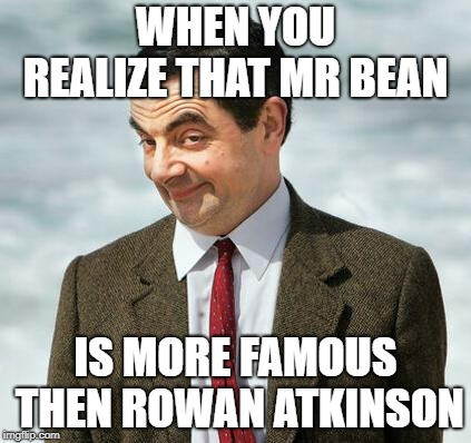 mr bean | WHEN YOU REALIZE THAT MR BEAN IS MORE FAMOUS THEN ROWAN ATKINSON | image tagged in mr bean | made w/ Imgflip meme maker