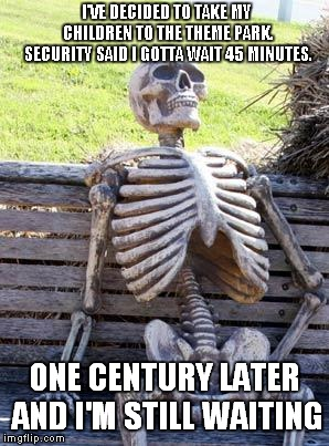 Waiting Skeleton Meme | I'VE DECIDED TO TAKE MY CHILDREN TO THE THEME PARK. SECURITY SAID I GOTTA WAIT 45 MINUTES. ONE CENTURY LATER AND I'M STILL WAITING | image tagged in memes,waiting skeleton | made w/ Imgflip meme maker