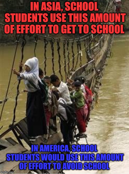 I applaud these children  |  IN ASIA, SCHOOL STUDENTS USE THIS AMOUNT OF EFFORT TO GET TO SCHOOL; IN AMERICA, SCHOOL STUDENTS WOULD USE THIS AMOUNT OF EFFORT TO AVOID SCHOOL | image tagged in school,children,safety,bridge,river,america | made w/ Imgflip meme maker