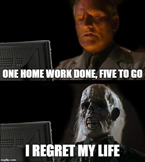 Ill Just Wait Here Meme | ONE HOME WORK DONE, FIVE TO GO I REGRET MY LIFE | image tagged in memes,ill just wait here | made w/ Imgflip meme maker