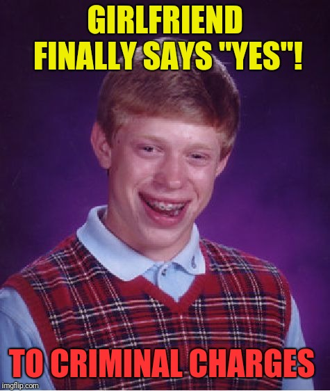 "Bad Luck Brian Meme | GIRLFRIEND FINALLY SAYS ""YES""! TO CRIMINAL CHARGES 
