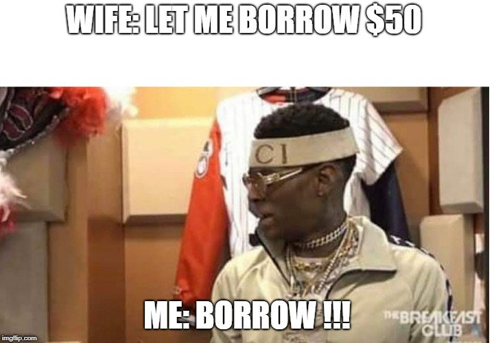 Soulja boy drake |  WIFE: LET ME BORROW $50; ME: BORROW !!! | image tagged in soulja boy drake | made w/ Imgflip meme maker