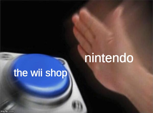 rip wii shop 2006 -  2019 |  nintendo; the wii shop | image tagged in memes,blank nut button,nintendo,wii,rip,funny | made w/ Imgflip meme maker