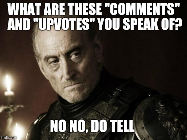 "tywin lannister | WHAT ARE THESE ""COMMENTS"" AND ""UPVOTES"" YOU SPEAK OF? NO NO, DO TELL 