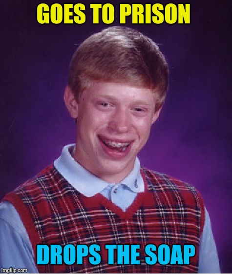 Bad Luck Brian Meme | GOES TO PRISON DROPS THE SOAP | image tagged in memes,bad luck brian | made w/ Imgflip meme maker