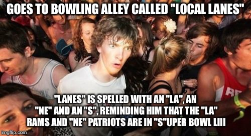 "Sudden Clarity Clarence | GOES TO BOWLING ALLEY CALLED ""LOCAL LANES"" ""LANES"" IS SPELLED WITH AN ""LA"", AN ""NE"" AND AN ""S"", REMINDING HIM THAT THE ""LA"" RAMS AND ""NE"" PA 