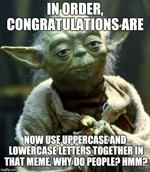 Star Wars Yoda Meme | IN ORDER, CONGRATULATIONS ARE NOW USE UPPERCASE AND LOWERCASE LETTERS TOGETHER IN THAT MEME, WHY DO PEOPLE? HMM? | image tagged in memes,star wars yoda | made w/ Imgflip meme maker