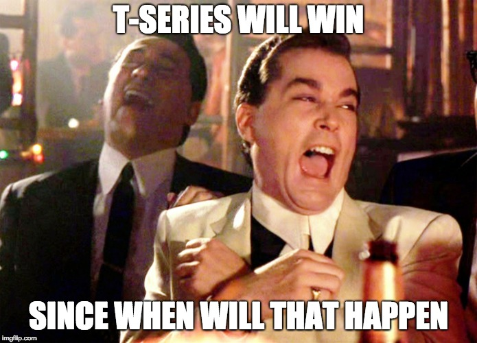 Good Fellas Hilarious | T-SERIES WILL WIN SINCE WHEN WILL THAT HAPPEN | image tagged in memes,good fellas hilarious | made w/ Imgflip meme maker