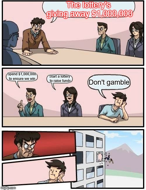 The Lottery | The lottery's giving away $1,000,000 Spend $1,000,000 to ensure we win Start a lottery to raise funds Don't gamble | image tagged in memes,boardroom meeting suggestion,lottery,gambling,waste of money | made w/ Imgflip meme maker