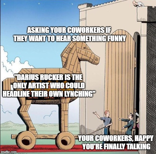 "Trojan Horse | ASKING YOUR COWORKERS IF THEY WANT TO HEAR SOMETHING FUNNY YOUR COWORKERS, HAPPY YOU'RE FINALLY TALKING ""DARIUS RUCKER IS THE ONLY ARTIST WH 