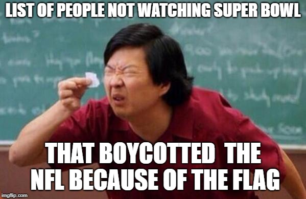 List of people I trust | LIST OF PEOPLE NOT WATCHING SUPER BOWL THAT BOYCOTTED  THE NFL BECAUSE OF THE FLAG | image tagged in list of people i trust | made w/ Imgflip meme maker