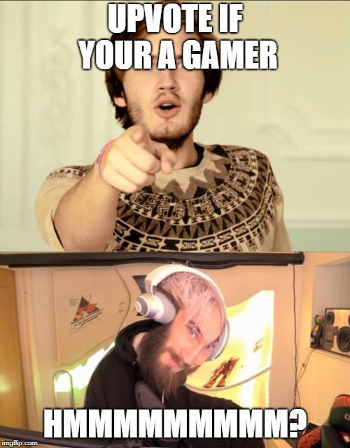 UPVOTE IF YOUR A GAMER HMMMMMMMMM? | image tagged in pewdiepie,pewdiepie hmm | made w/ Imgflip meme maker
