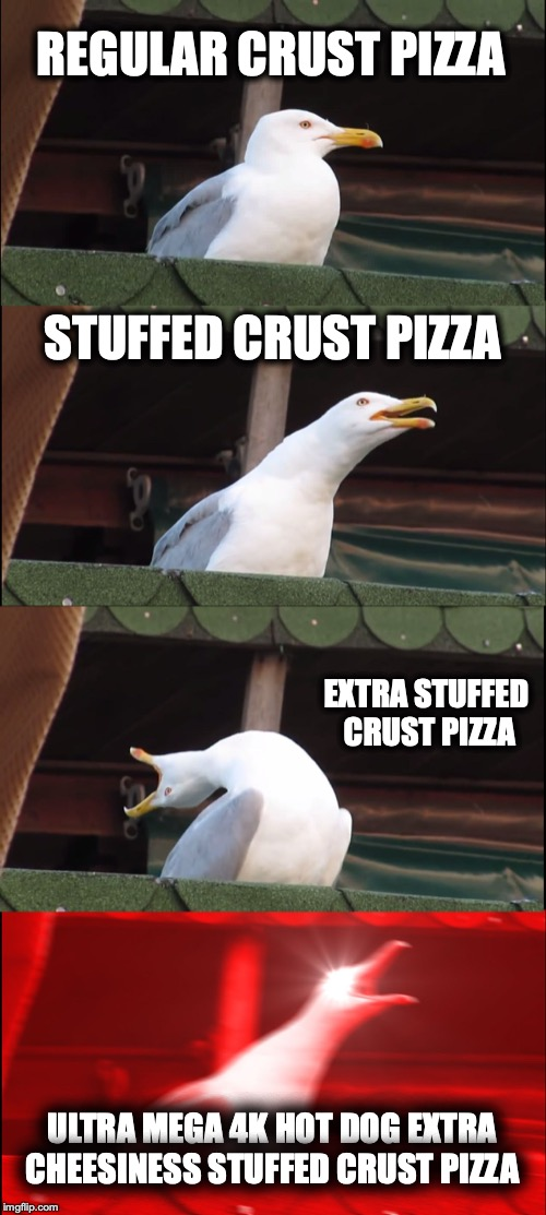 Inhaling Seagull Meme | REGULAR CRUST PIZZA STUFFED CRUST PIZZA EXTRA STUFFED CRUST PIZZA ULTRA MEGA 4K HOT DOG EXTRA CHEESINESS STUFFED CRUST PIZZA | image tagged in memes,inhaling seagull | made w/ Imgflip meme maker