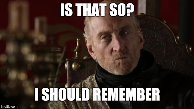 Tywin | IS THAT SO? I SHOULD REMEMBER | image tagged in tywin | made w/ Imgflip meme maker