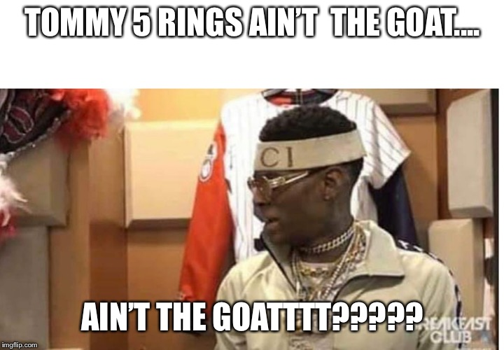 Soulja boy drake |  TOMMY 5 RINGS AIN'T  THE GOAT.... AIN'T THE GOATTTT????? | image tagged in soulja boy drake | made w/ Imgflip meme maker
