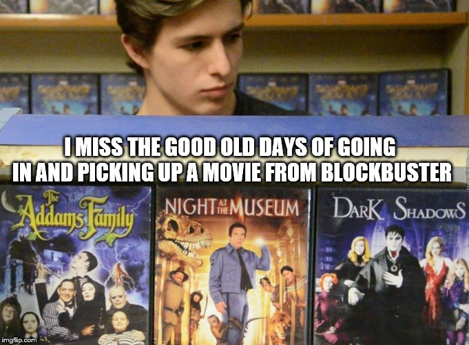 i miss the good old days of going in and picking up a movie from blockbuster | I MISS THE GOOD OLD DAYS OF GOING IN AND PICKING UP A MOVIE FROM BLOCKBUSTER | image tagged in blockbuster | made w/ Imgflip meme maker