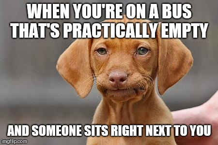 Dissapointed puppy |  WHEN YOU'RE ON A BUS THAT'S PRACTICALLY EMPTY; AND SOMEONE SITS RIGHT NEXT TO YOU | image tagged in dissapointed puppy | made w/ Imgflip meme maker