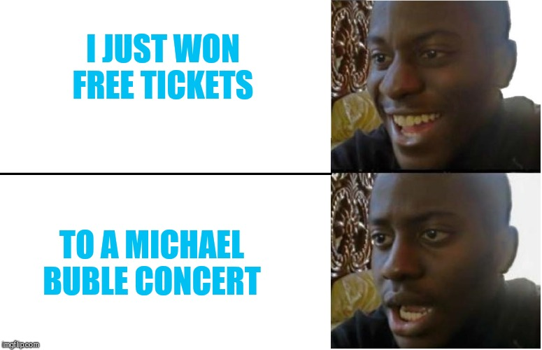 Dissapointed Black Guy |  I JUST WON FREE TICKETS; TO A MICHAEL BUBLE CONCERT | image tagged in dissapointed black guy | made w/ Imgflip meme maker