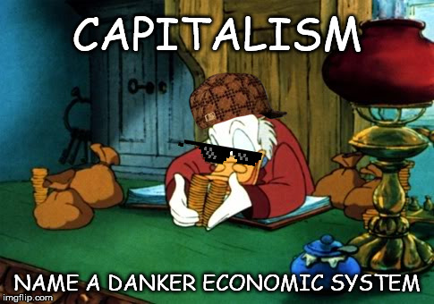 Scrooge McDuck 2 | CAPITALISM NAME A DANKER ECONOMIC SYSTEM | image tagged in memes,scrooge mcduck 2 | made w/ Imgflip meme maker