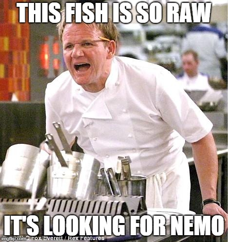 Chef Gordon Ramsay Meme | THIS FISH IS SO RAW IT'S LOOKING FOR NEMO | image tagged in memes,chef gordon ramsay | made w/ Imgflip meme maker