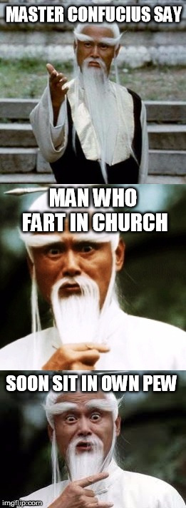 Wisdom worth heeding | MASTER CONFUCIUS SAY MAN WHO FART IN CHURCH SOON SIT IN OWN PEW | image tagged in bad pun chinese man,confucius say | made w/ Imgflip meme maker