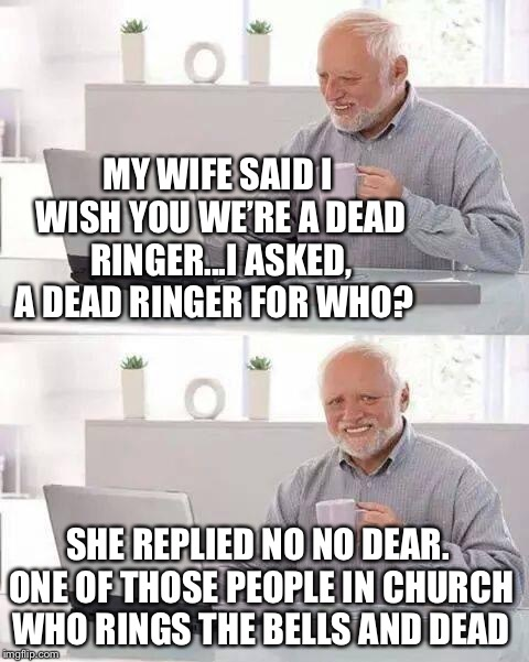 Hide the Pain Harold | MY WIFE SAID I WISH YOU WE'RE A DEAD RINGER...I ASKED, A DEAD RINGER FOR WHO? SHE REPLIED NO NO DEAR. ONE OF THOSE PEOPLE IN CHURCH WHO RING | image tagged in memes,hide the pain harold,nagging wife,horrible pun harold,funny,i see dead people | made w/ Imgflip meme maker