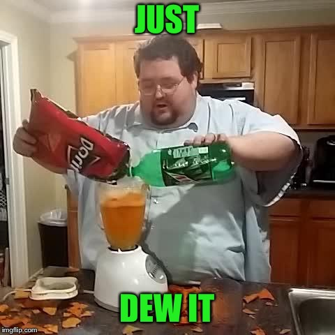 Doritos and mountain dew | JUST DEW IT | image tagged in doritos and mountain dew | made w/ Imgflip meme maker