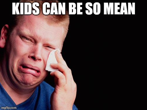 Ouch | KIDS CAN BE SO MEAN | image tagged in ouch | made w/ Imgflip meme maker