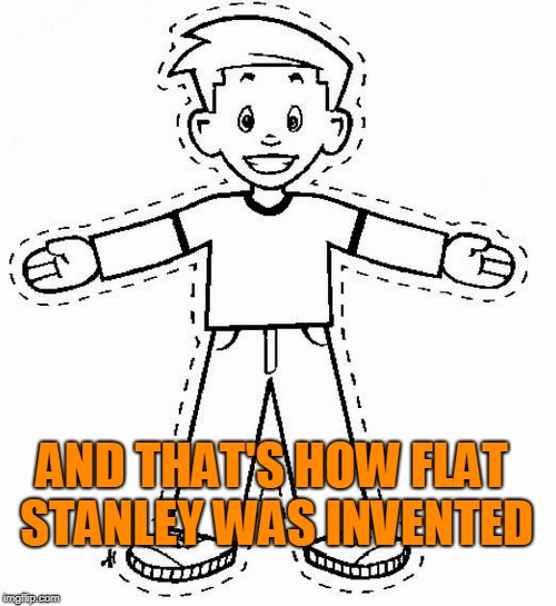 Flat Stanley | AND THAT'S HOW FLAT STANLEY WAS INVENTED | image tagged in flat stanley | made w/ Imgflip meme maker