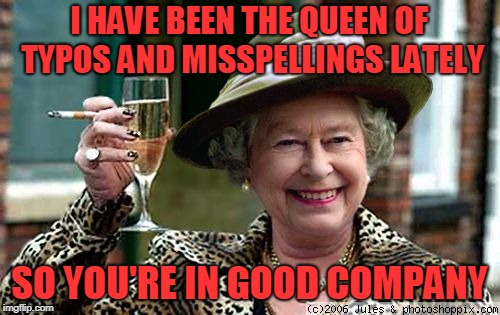 Queen Elizabeth | I HAVE BEEN THE QUEEN OF TYPOS AND MISSPELLINGS LATELY SO YOU'RE IN GOOD COMPANY | image tagged in queen elizabeth | made w/ Imgflip meme maker