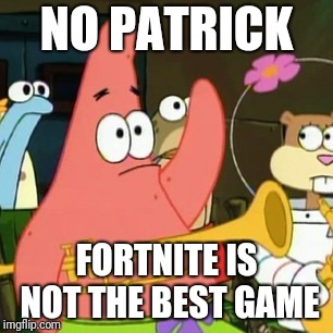 Screw Fortnite. Any other game is way better than fortnite | NO PATRICK FORTNITE IS NOT THE BEST GAME | image tagged in memes,no patrick,fortnite | made w/ Imgflip meme maker