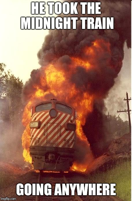 Train Fire | HE TOOK THE MIDNIGHT TRAIN GOING ANYWHERE | image tagged in train fire | made w/ Imgflip meme maker