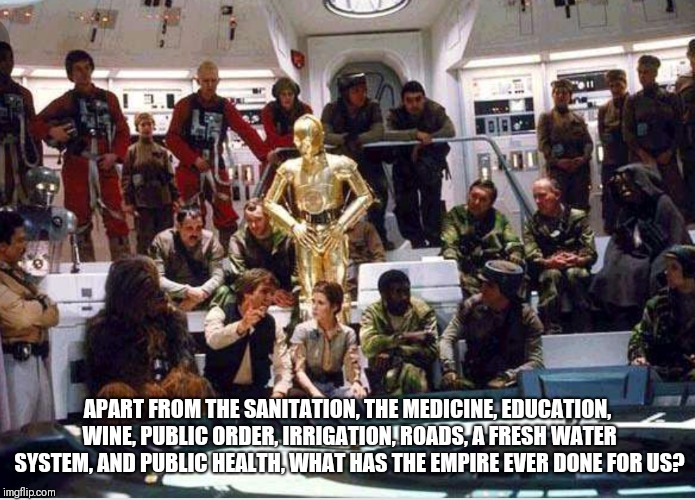 What has the Empire ever done for us?  | APART FROM THE SANITATION, THE MEDICINE, EDUCATION, WINE, PUBLIC ORDER, IRRIGATION, ROADS, A FRESH WATER SYSTEM, AND PUBLIC HEALTH, WHAT HAS | image tagged in monty python,life of brian,star wars,monty python and the holy grail,crossover | made w/ Imgflip meme maker