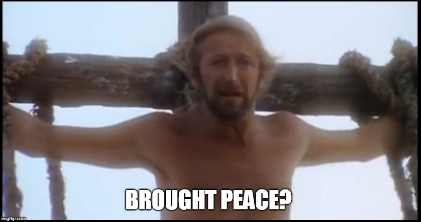 Life of Brian | BROUGHT PEACE? | image tagged in life of brian | made w/ Imgflip meme maker