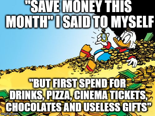 "Scrooge McDuck Meme |  ""SAVE MONEY THIS MONTH"" I SAID TO MYSELF; ""BUT FIRST SPEND FOR DRINKS, PIZZA, CINEMA TICKETS, CHOCOLATES AND USELESS GIFTS"" 